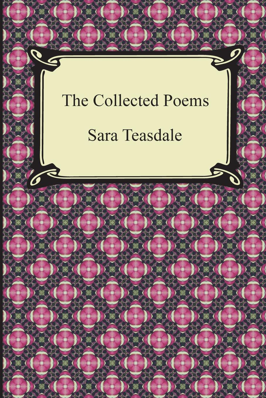 Sara Teasdale The Collected Poems of Sara Teasdale (Sonnets to Duse and Other Poems, Helen of Troy and Other Poems, Rivers to the Sea, Love Songs, and Flame and Sha early poems