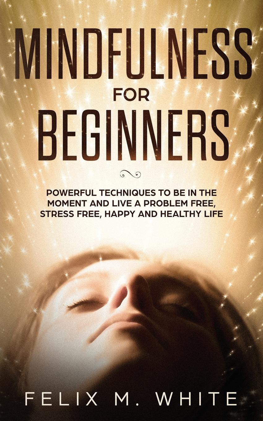 Felix M. White Mindfulness for Beginners. Powerful Techniques to Be In the Moment and Live a Problem Free, Stress Free, Happy and Healthy Life how to free your mind