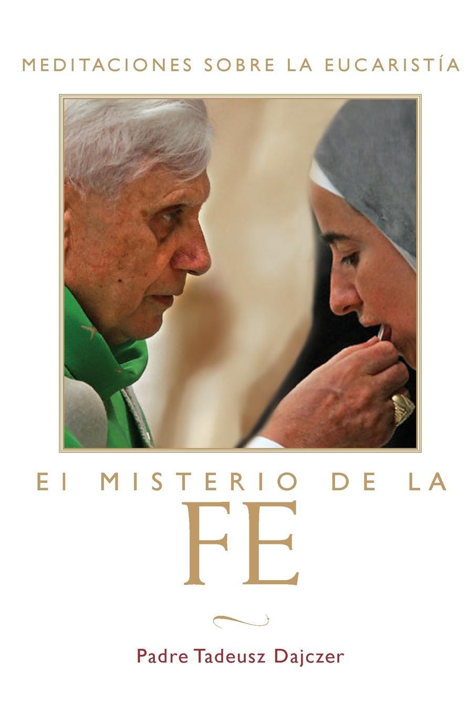 Tadeusz Dajczer Misterio de la Fe (the Mystery of Faith - Spanish Edition). Meditaciones Sobre La Eucaristia (Meditations on the Eucharist) . The Mystery of Faith george w wolfe meditations on mystery