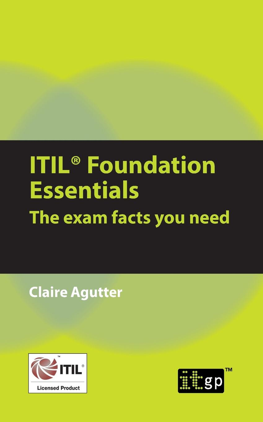 Claire Agutter ITIL Foundation Essentials. The Exam Facts You Need liz gallacher itil foundation exam study guide
