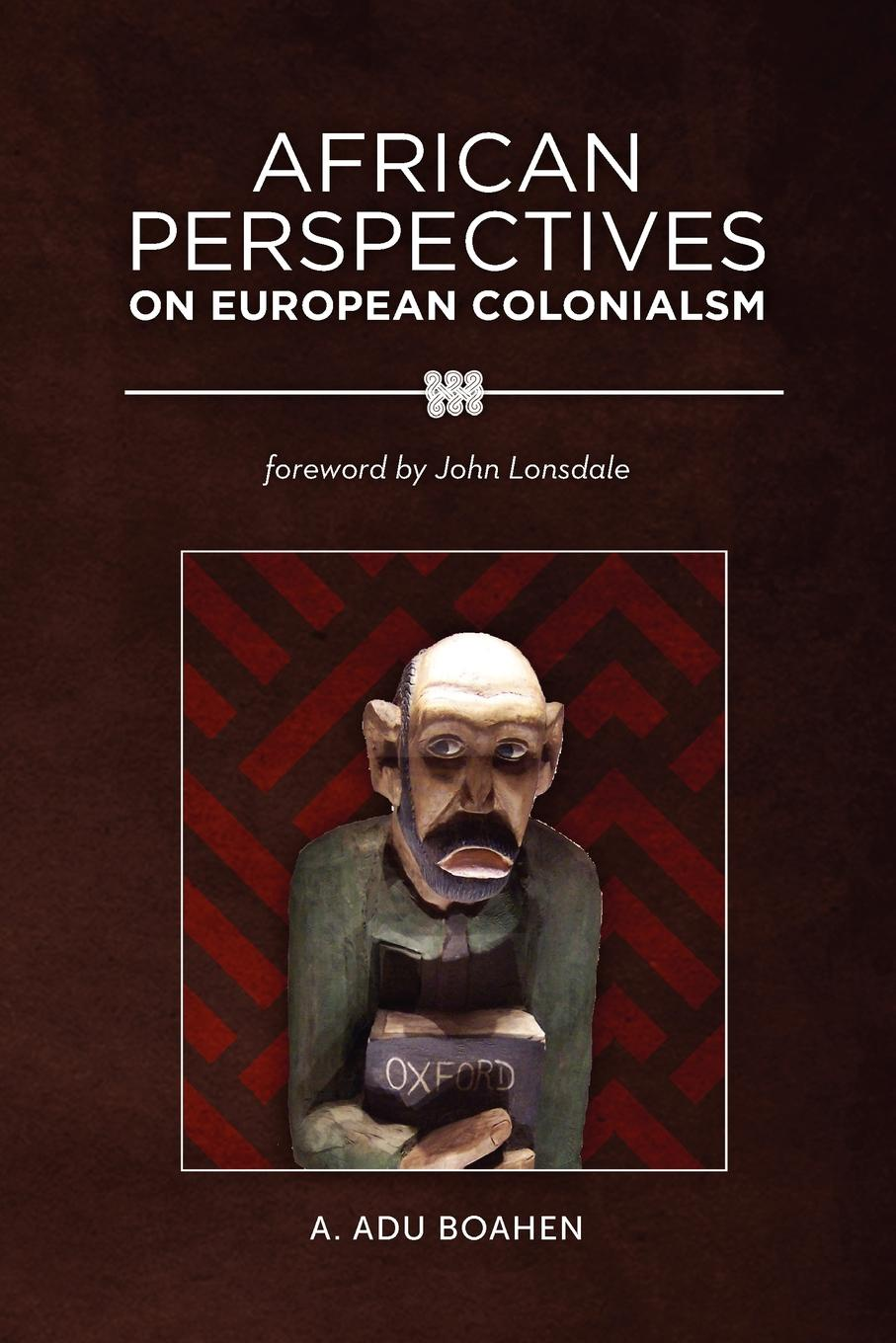 A. Adu Boahen African Perspectives on European Colonialism a adu boahen albert adu boahen the ghanaian sphinx reflections on the contemporary history of ghana