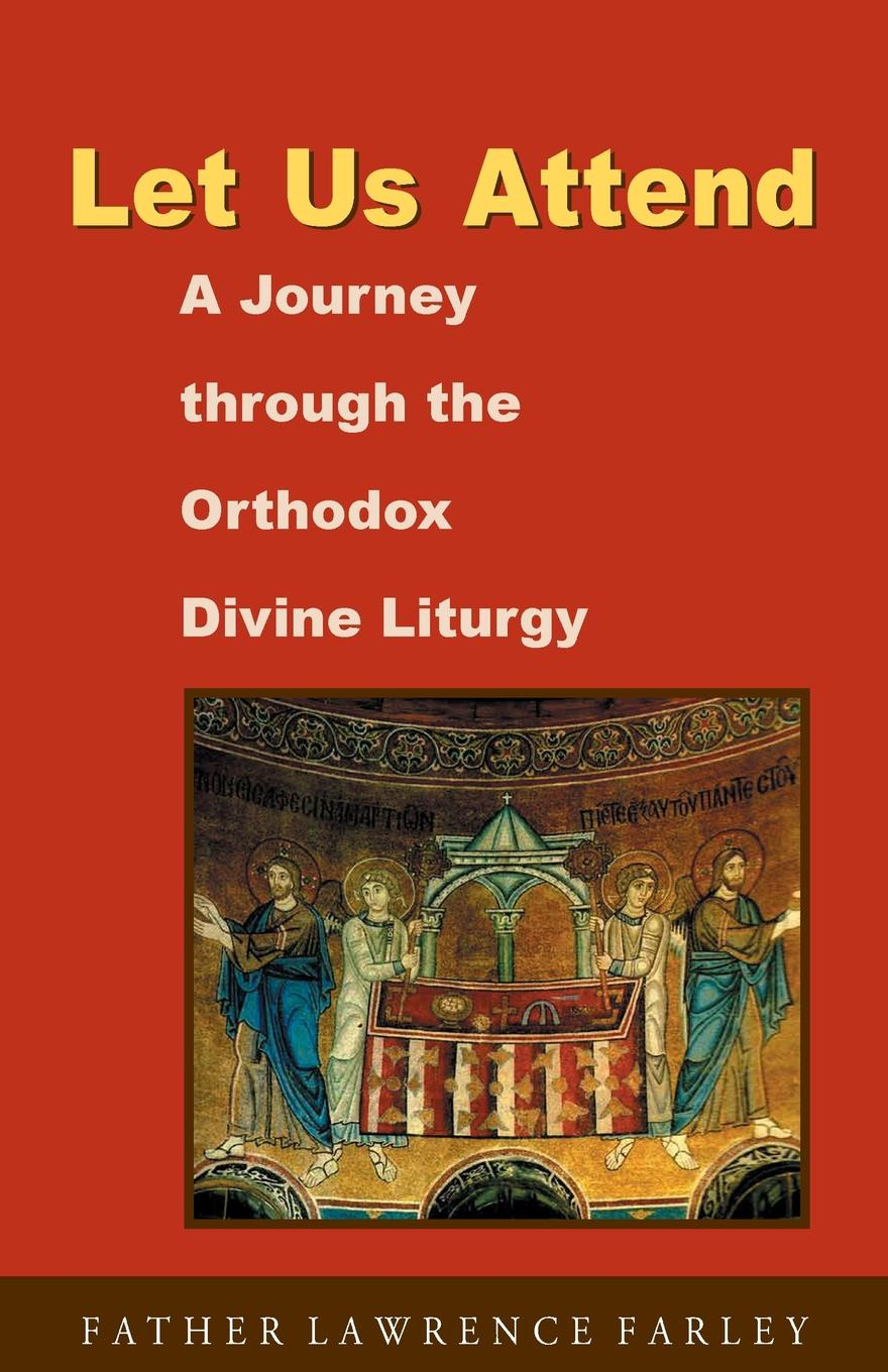 Lawrence R Farley Let Us Attend. A Journey Through the Orthodox Divine Liturgy