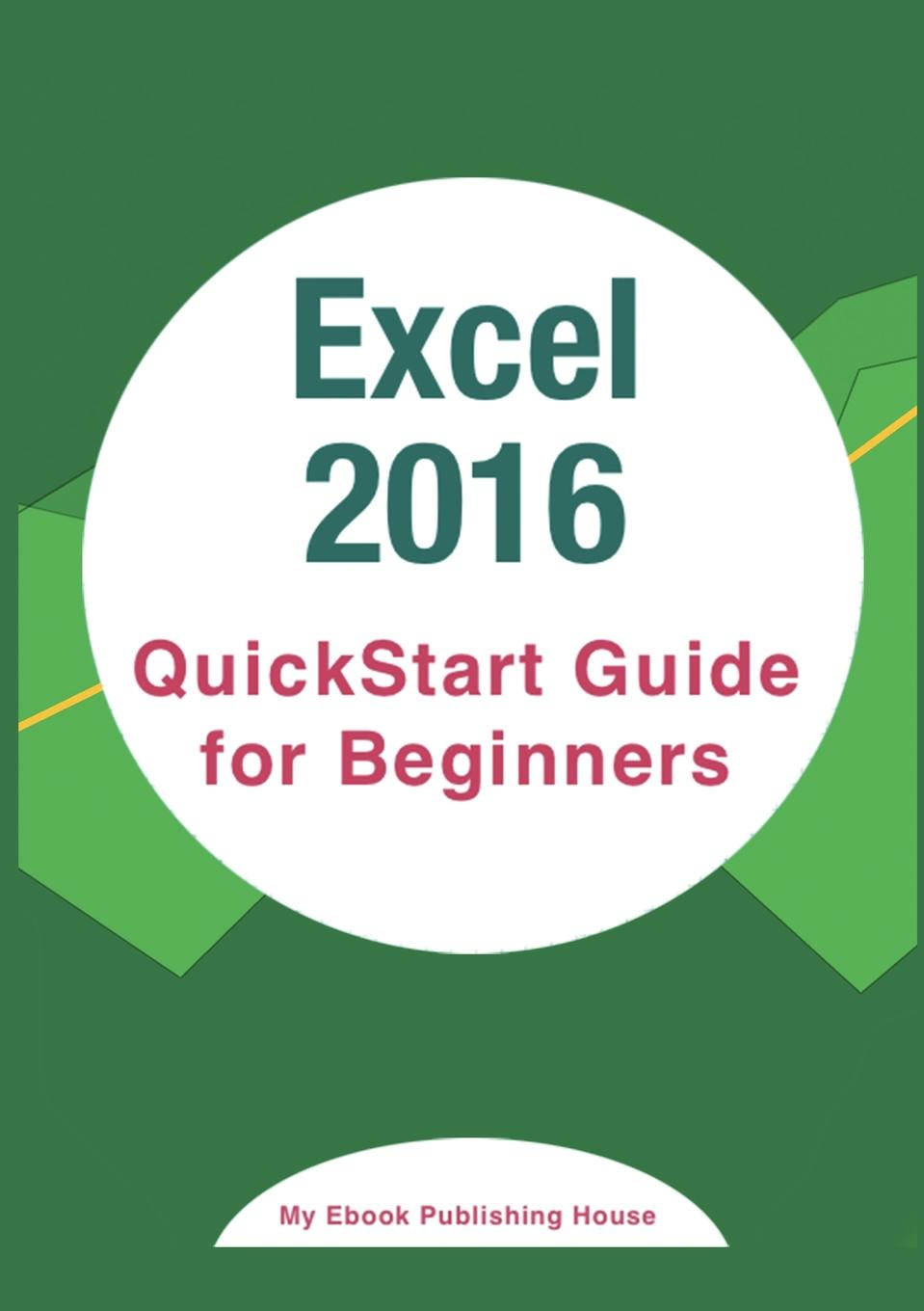 My Ebook Publishing House Excel 2016. QuickStart Guide for Beginners jonathan oxer quickstart guide to google adwords