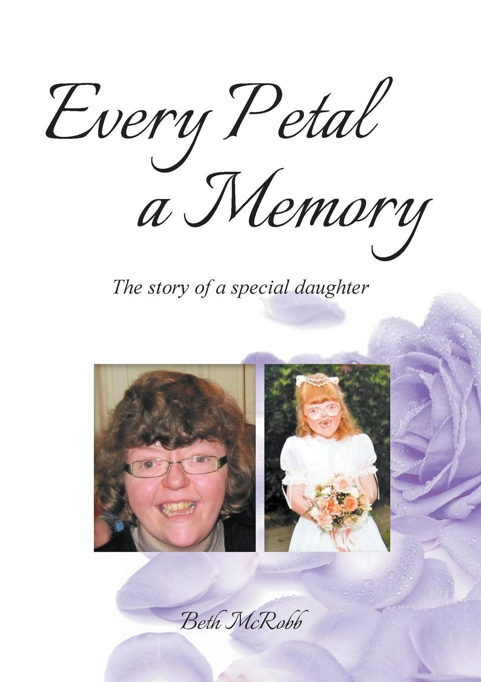 Beth McRobb Every Petal a Memory. The Story of a Special Daughter josephine scribner gates the story of live dolls being an account of how on a certain june morning