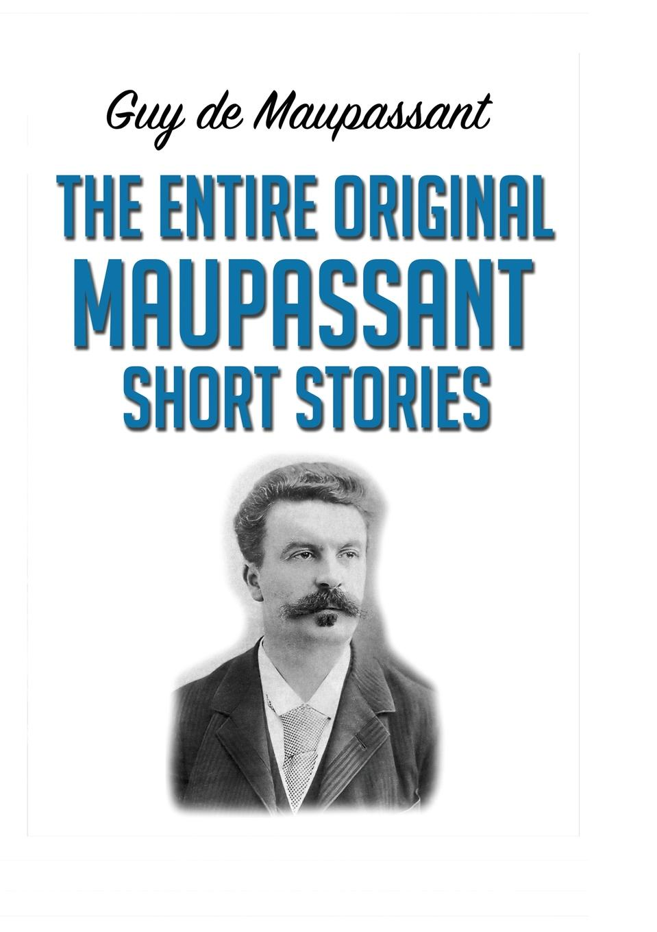 Guy de Maupassant The Entire Original Maupassant Short Stories reima куртка reima petteri для мальчика