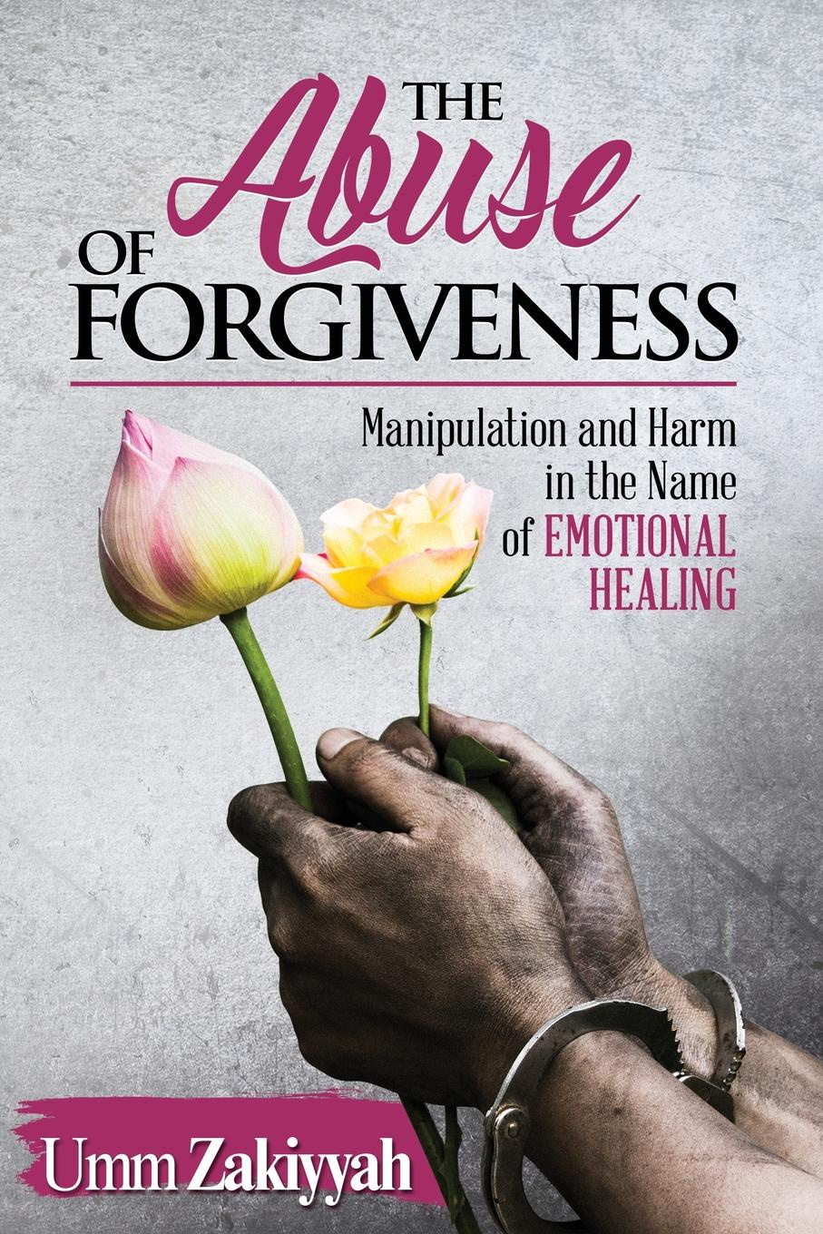 Umm Zakiyyah The Abuse of Forgiveness. Manipulation and Harm in the Name of Emotional Healing