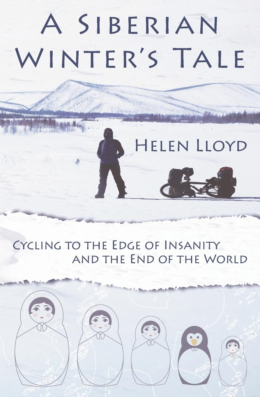 Helen Lloyd A Siberian Winter's Tale - Cycling to the Edge of Insanity and the End of the World