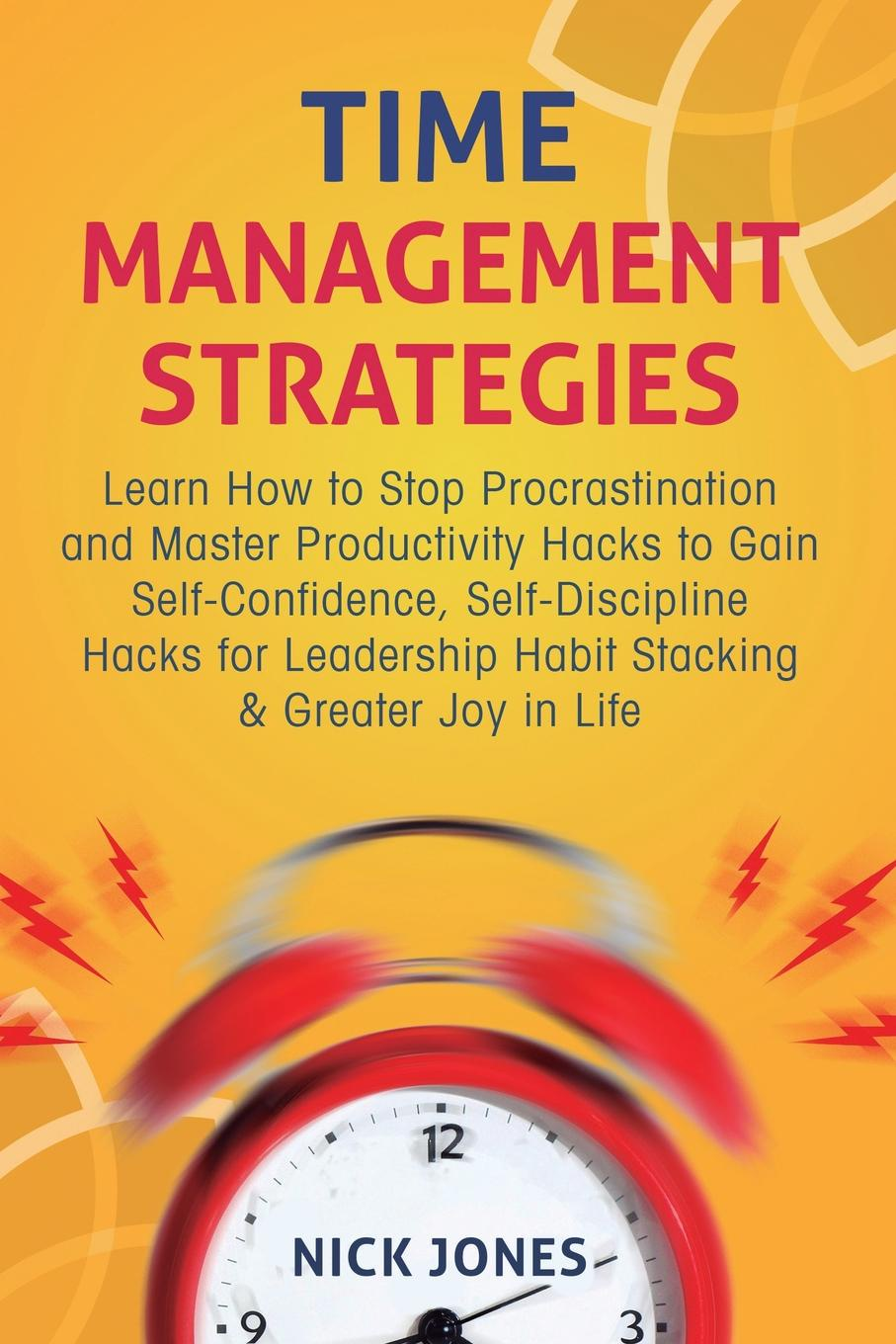 Nick Jones Time Management Strategies. Learn How to Stop Procrastination and Master Productivity Hacks to Gain Self-Confidence, Self-Discipline Hacks for Leadership Habit Stacking & Greater Joy in Life lisa disselkamp no boundaries how to use time and labor management technology to win the race for profits and productivity