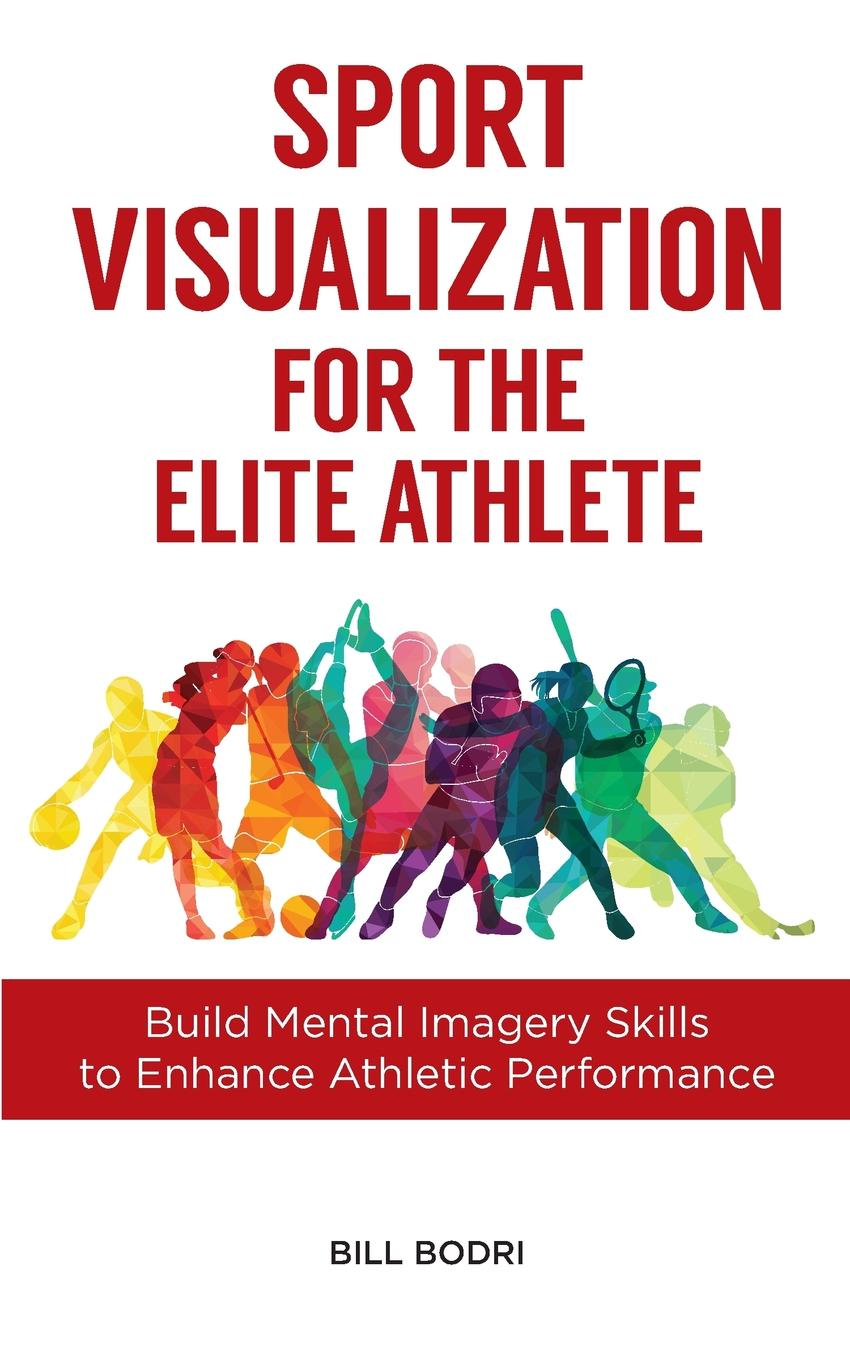 Фото - Bill Bodri Sport Visualization for the Elite Athlete. Build Mental Imagery Skills to Enhance Athletic Performance terry mcmorris acquisition and performance of sports skills