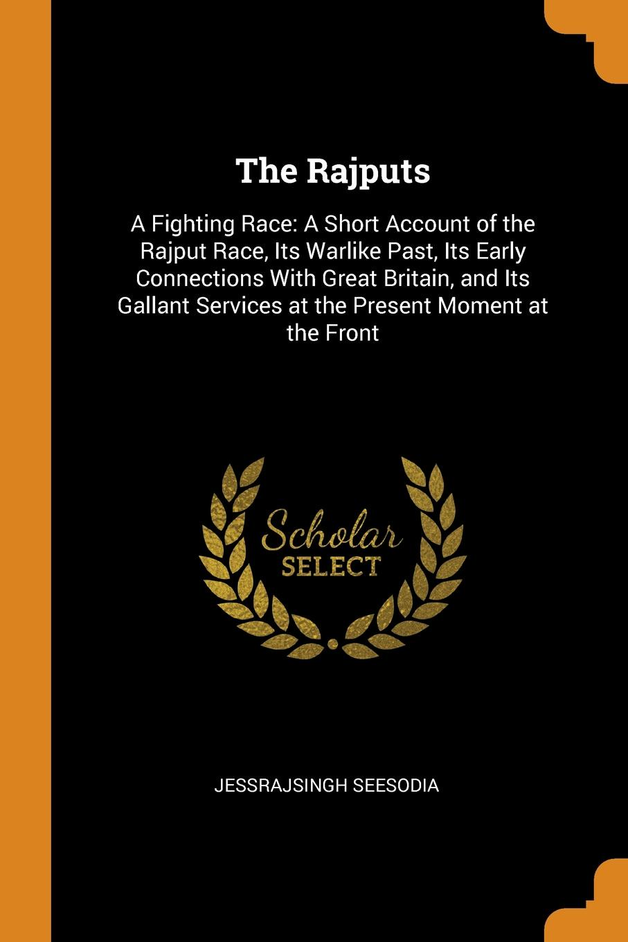 Jessrajsingh Seesodia The Rajputs. A Fighting Race: Short Account of the Rajput Race, Its Warlike Past, Early Connections With Great Britain, and Gallant Services at Present Moment Front