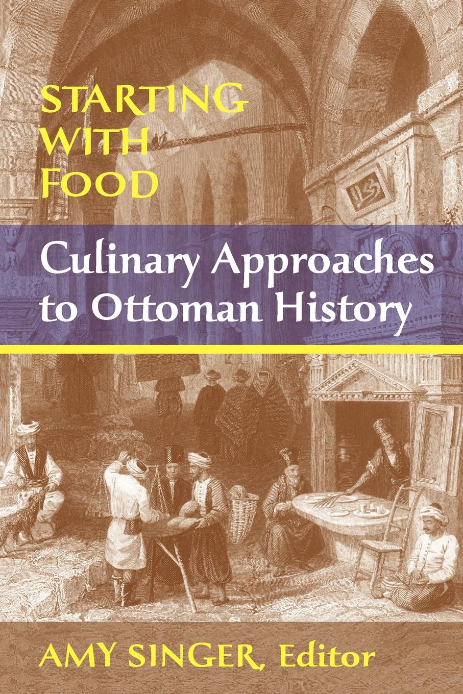 Amy Singer Starting with Food. Culinary Approaches to Ottoman History. Edited by