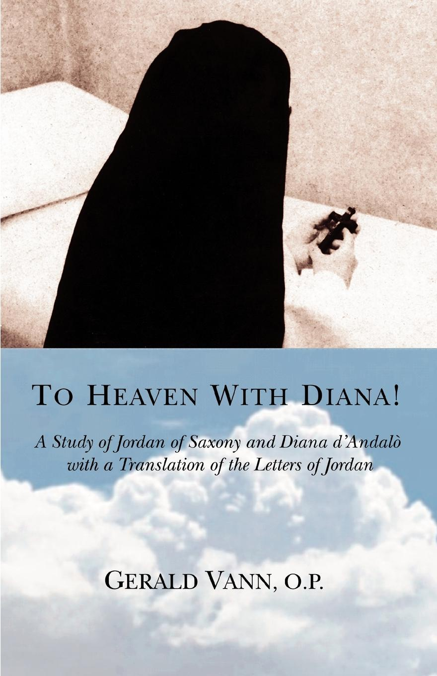 GERALD VANN O.P. To Heaven With Diana!. A Study of Jordan Saxony and Diana dAndalo with a Translation the Letters