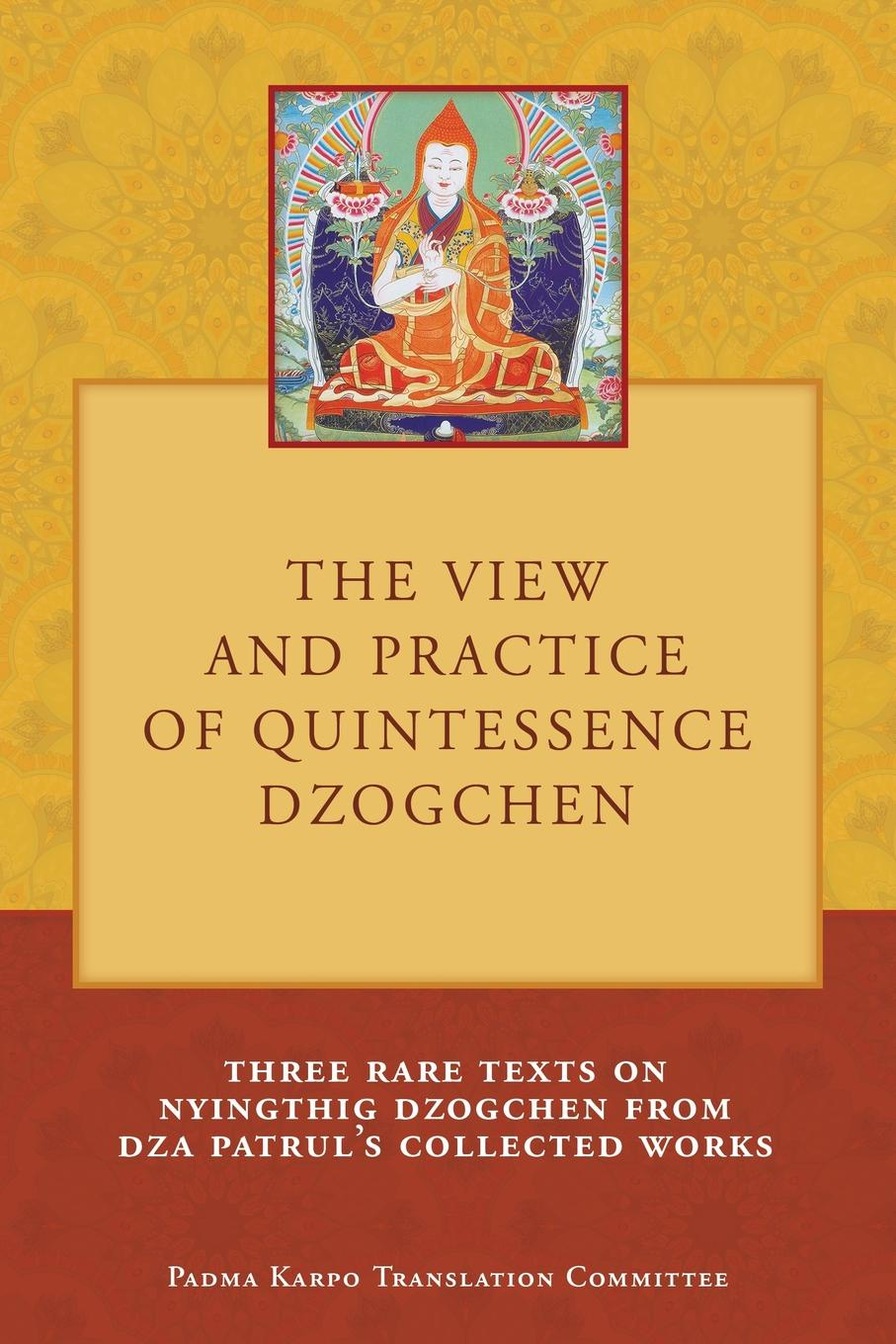 Tony Duff The View and Practice of Quintessence Dzogchen. Three Rare Texts on Nyingthig Dzogchen from Dza Patruls Collected Works
