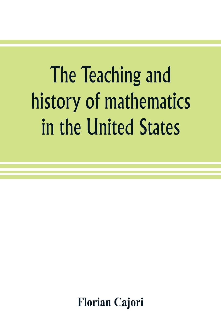 Florian Cajori The teaching and history of mathematics in the United States florian cajori a history of elementary mathematics