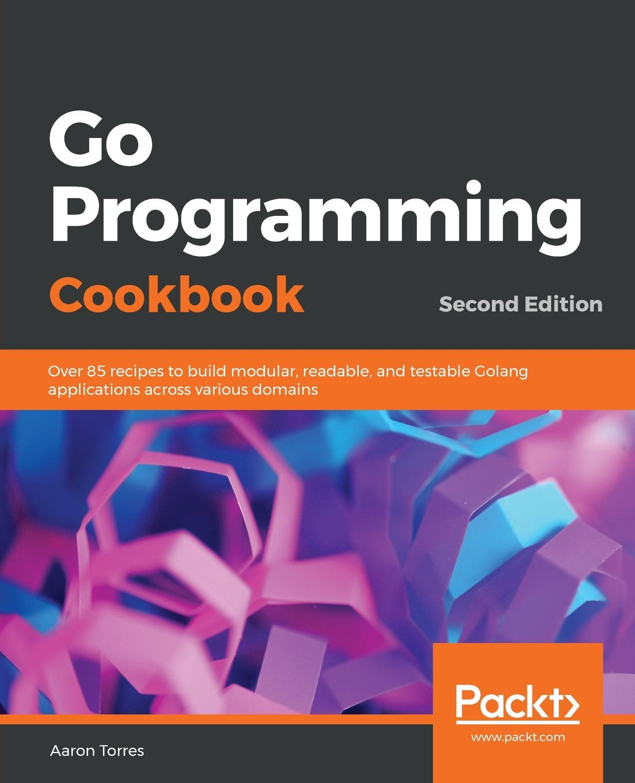 Aaron Torres Go Programming Cookbook - Second Edition pradeeban kathiravelu dr m o faruque sarker python network programming cookbook second edition