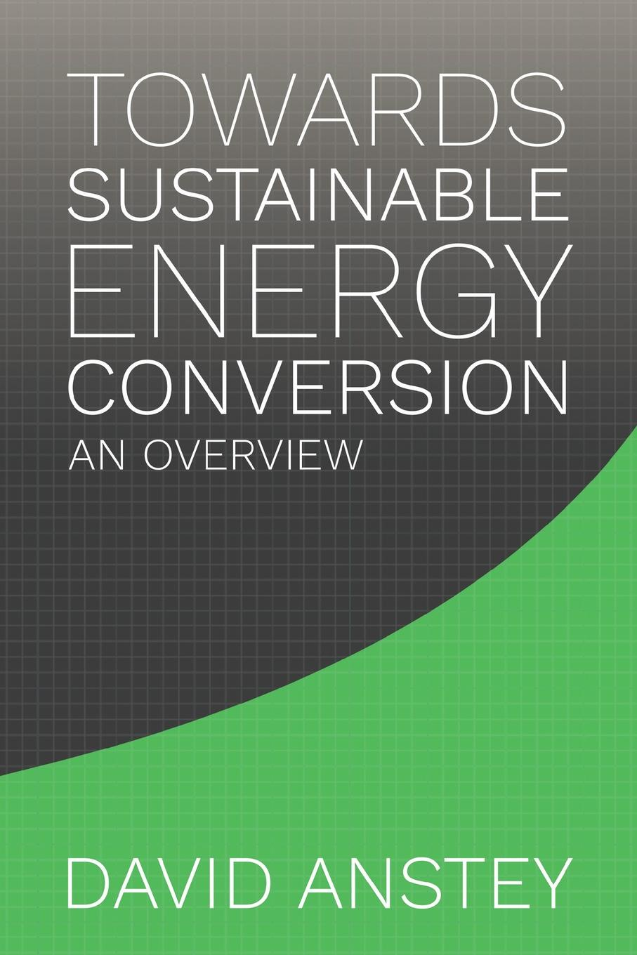 David Anstey Towards Sustainable Energy Conversion. An Overview modeling energy–economy interactions