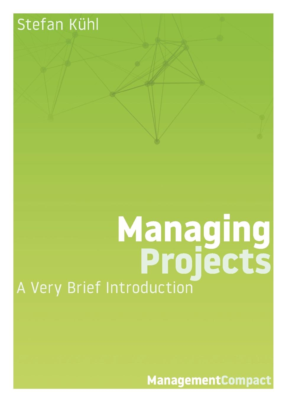 Stefan Kühl Managing Projects. A Very Brief Introduction jan sandred managing open source projects a wiley tech brief