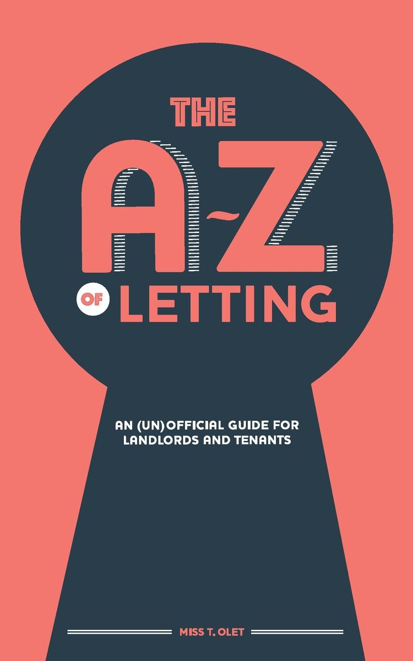Miss T. Olet The A-Z of Letting. An (un)official guide for landlords and tenants