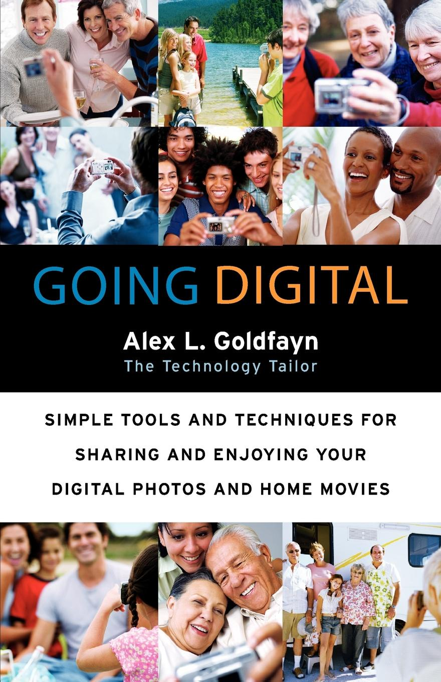 Alex L. Goldfayn Going Digital. Simple Tools and Techniques for Sharing Enjoying Your Digital Photos Home Movies