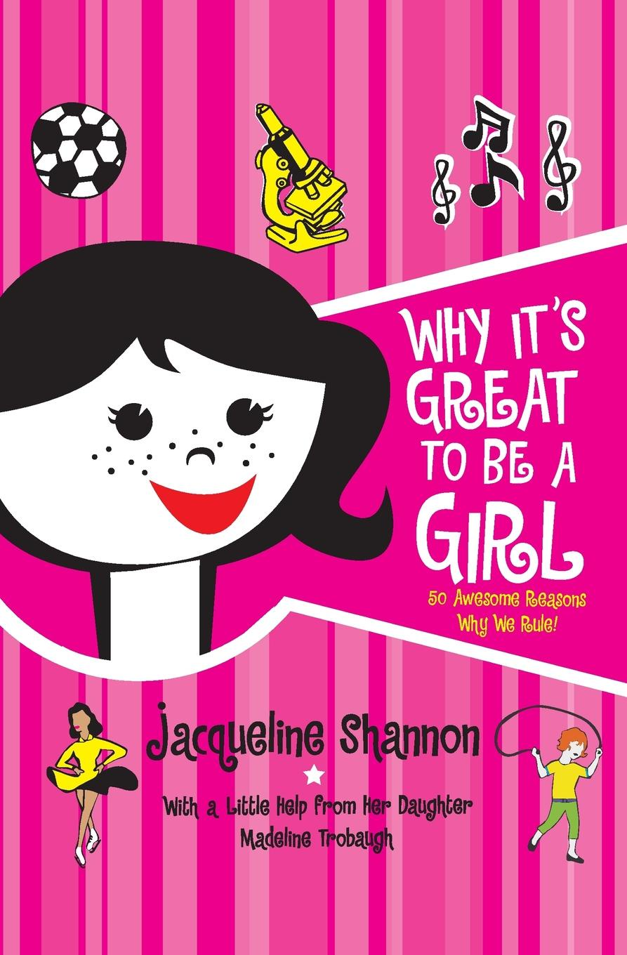 Jacqueline Shannon Why It's Great to Be a Girl. 50 Awesome Reasons Why We Rule! schüklenk udo 50 voices of disbelief why we are atheists