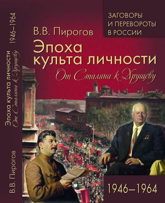 В. В. Пирогов Эпоха культа личности. От Сталина к Хрущеву. 1946-1964