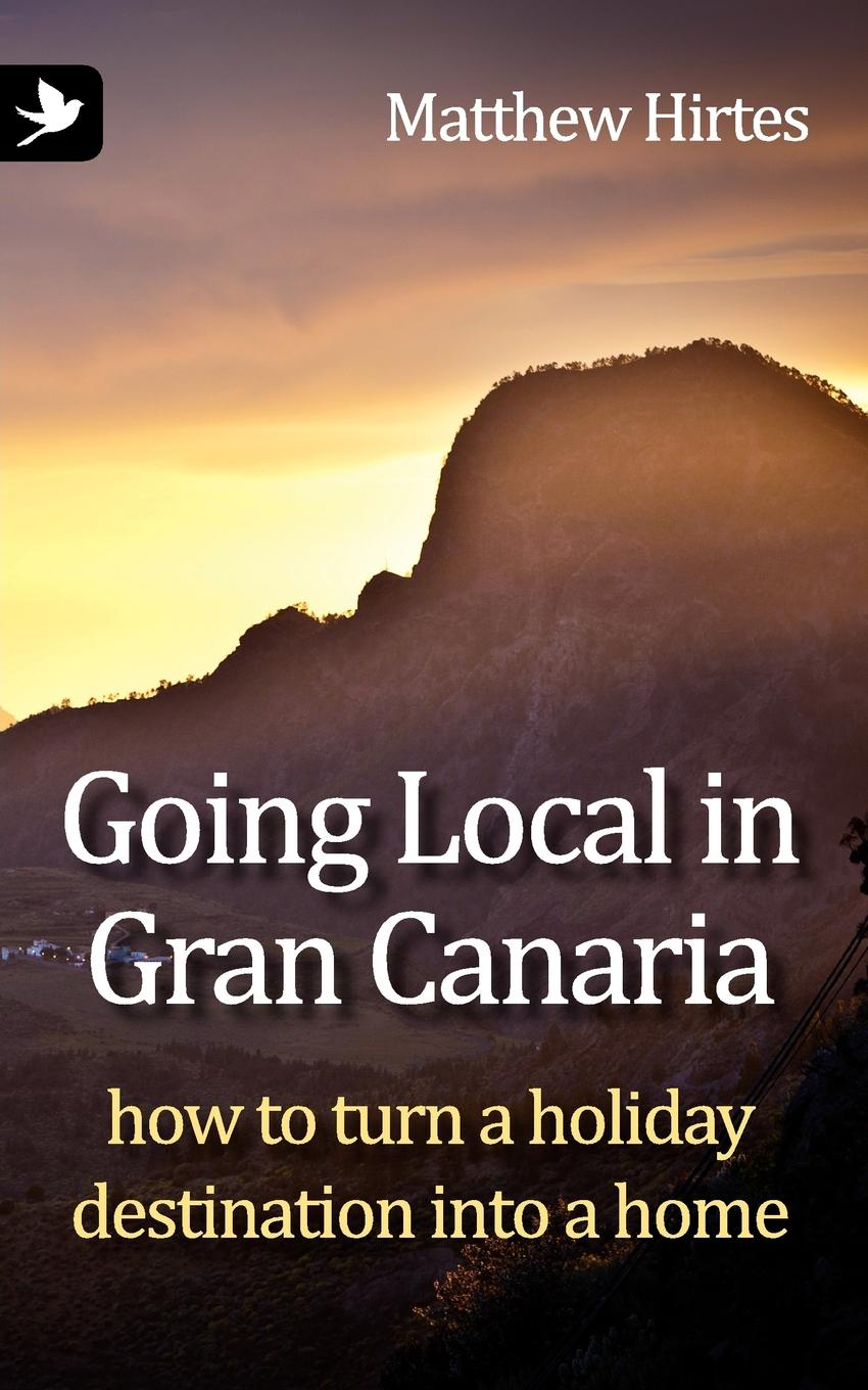 Matthew Hirtes Going Local in Gran Canaria. How to Turn a Holiday Destination Into a Home все цены