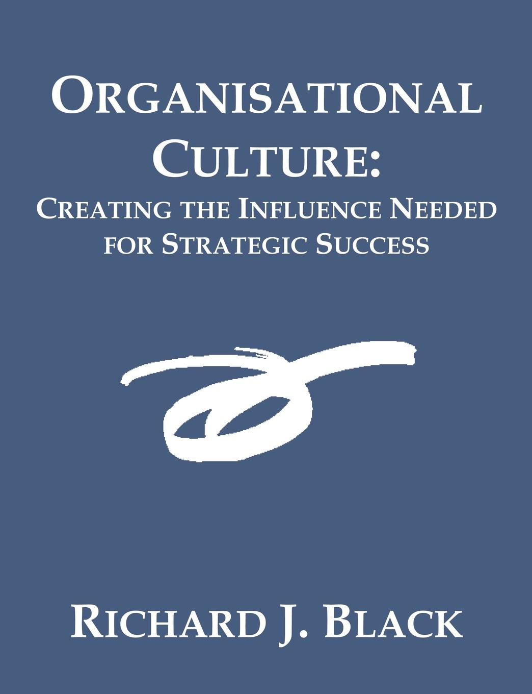 Organisational Culture. Creating the Influence Needed for Strategic Success rbs