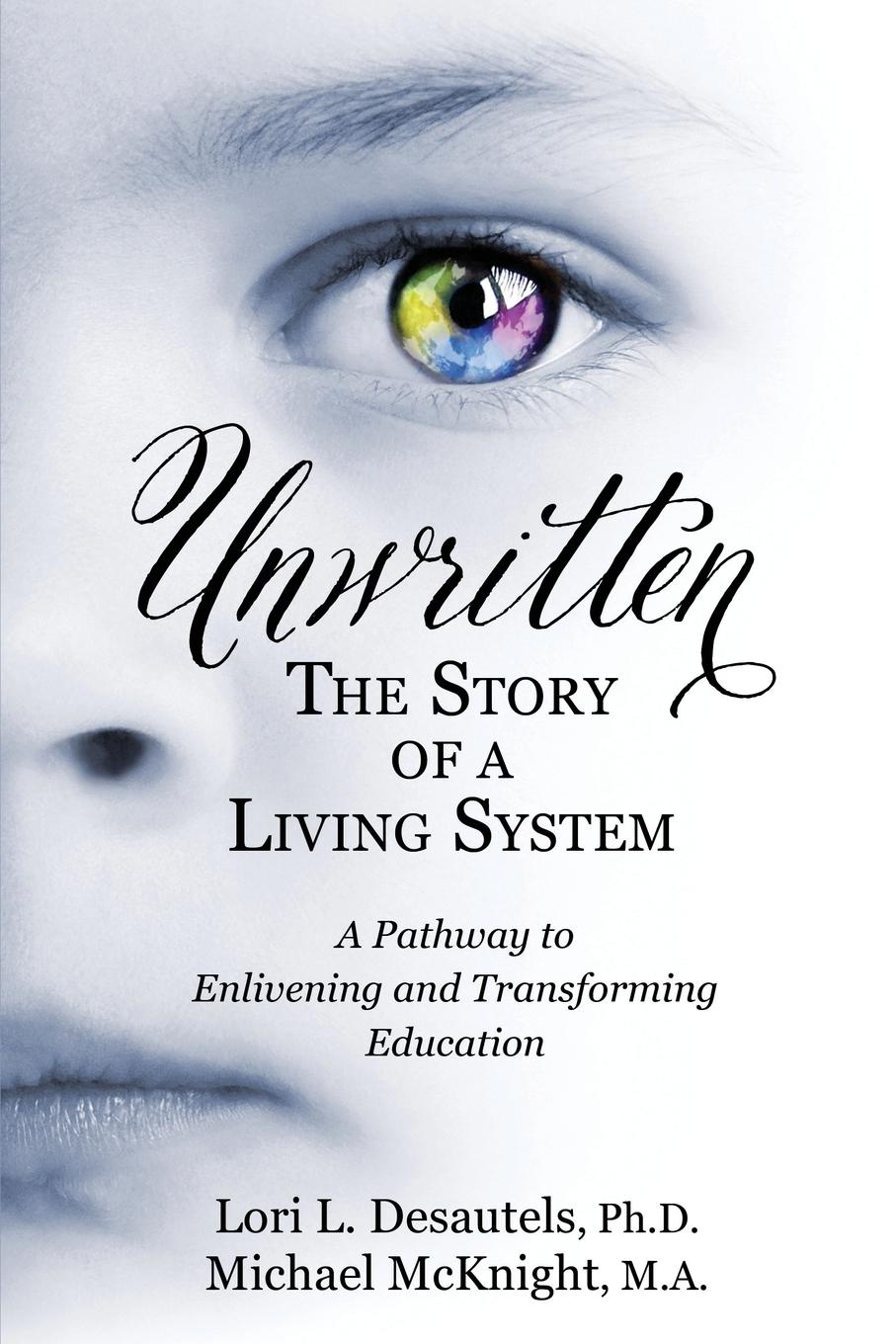 Lori L Desautels, Michael McKnight Unwritten, The Story of a Living System. A Pathway to Enlivening and Transforming Education george lucas education nation six leading edges of innovation in our schools