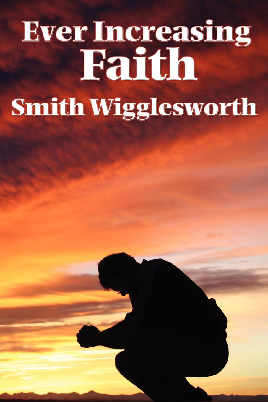 Smith Wigglesworth Ever Increasing Faith все цены