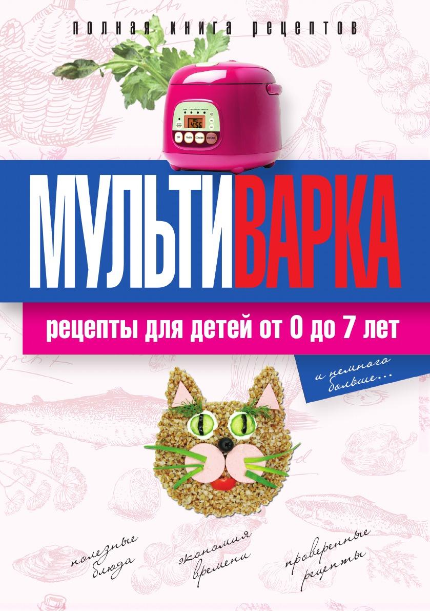 Елена Новиченкова Мультиварка. Рецепты для детей от 0 до 7 лет. Полная книга рецептов отсутствует мультиварка мясные блюда