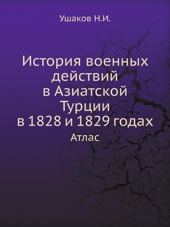 Ушаков Н.И. История военных действий в Азиатской Турции в 1828 и 1829 годах. Атлас цена