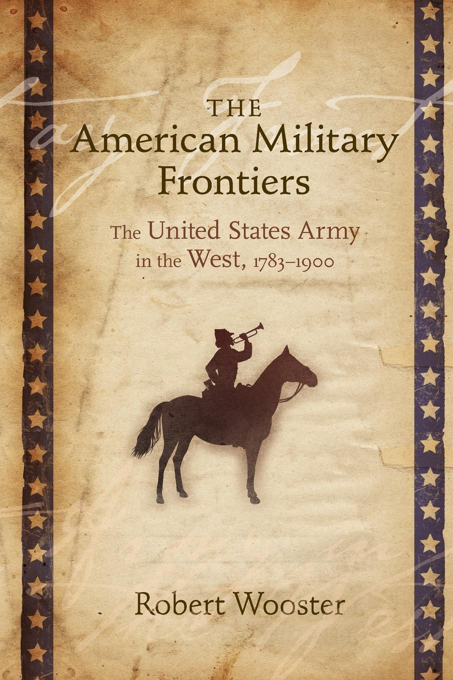 Robert Wooster American Military Frontiers. The United States Army in the West, 1783-1900 timothy henderson j beyond borders a history of mexican migration to the united states