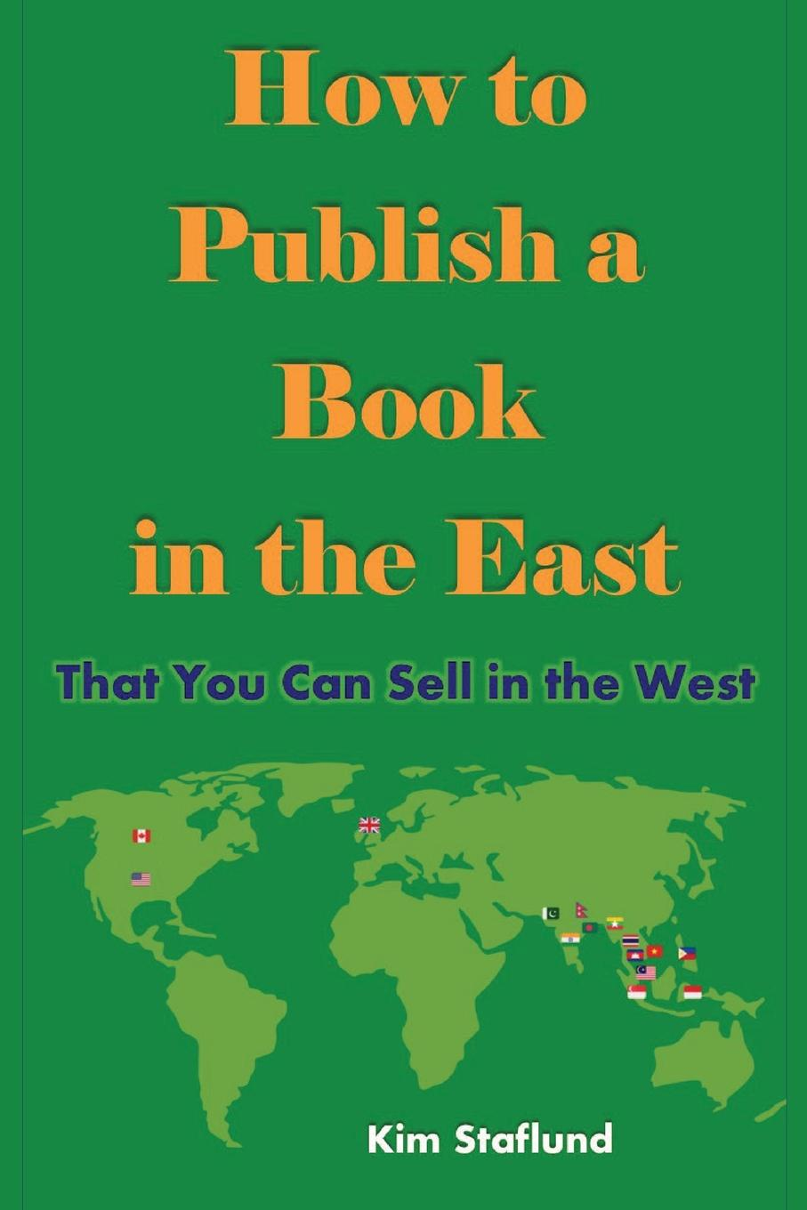 Kim Staflund How to Publish a Book in the East That You Can Sell in the West william brooks t playing bigger than you are how to sell big accounts even if you re david in a world of goliaths