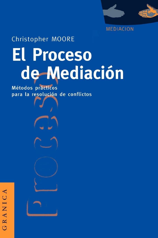 Christopher W. Moore El Proceso de Mediacion. Metodos Practicos Para la Resolucion de Conflictos salazar varella clara elisa la mediacion en el proceso penal