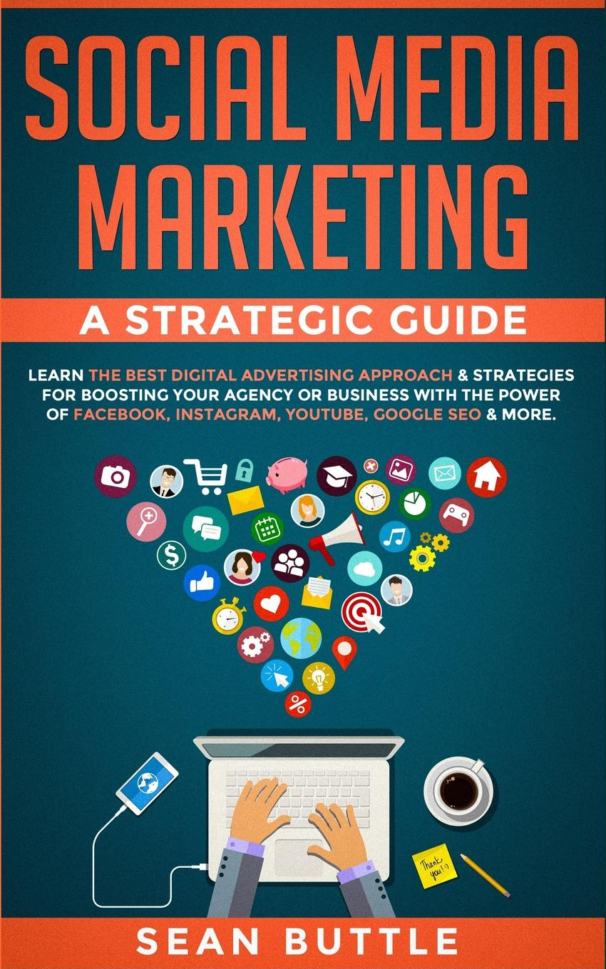 Sean Buttle Social Media Marketing a Strategic Guide. Learn the Best Digital Advertising Approach & ; Strategies for Boosting Your Agency or Business with the Power of Facebook, Instagram, Youtube, Google SEO & More. jan zimmerman social media marketing all in one for dummies