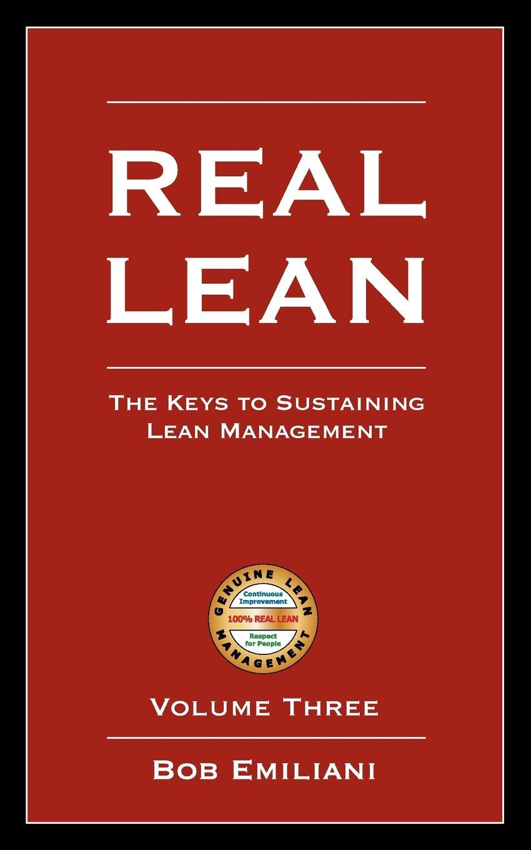 Bob Emiliani Real Lean. The Keys to Sustaining Lean Management (Volume Three) lean s hero