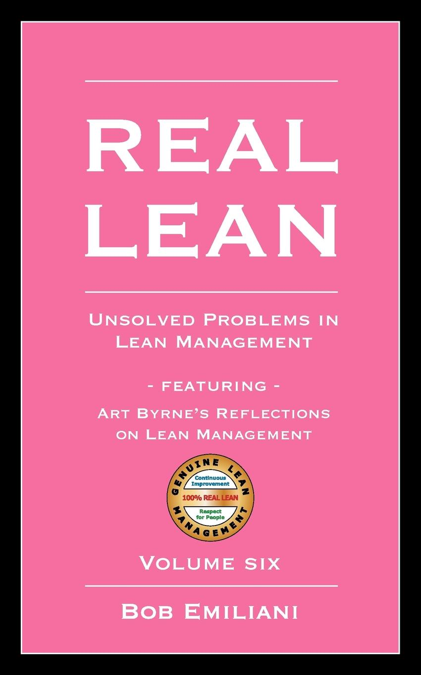 Bob Emiliani Real Lean. Unsolved Problems in Lean Management (Volume Six) lean s hero