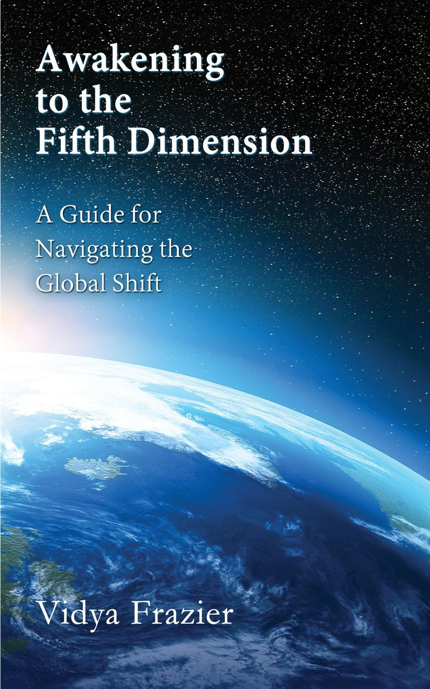 Vidya Frazier Awakening to the Fifth Dimension -- A Guide for Navigating the Global Shift
