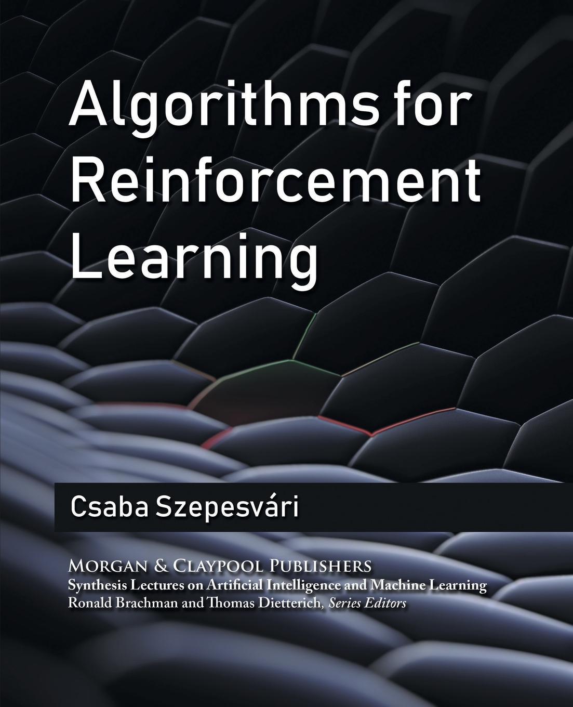 Czaba Szepesvari, Csaba Szepesvari Algorithms for Reinforcement Learning parag kulkarni reinforcement and systemic machine learning for decision making