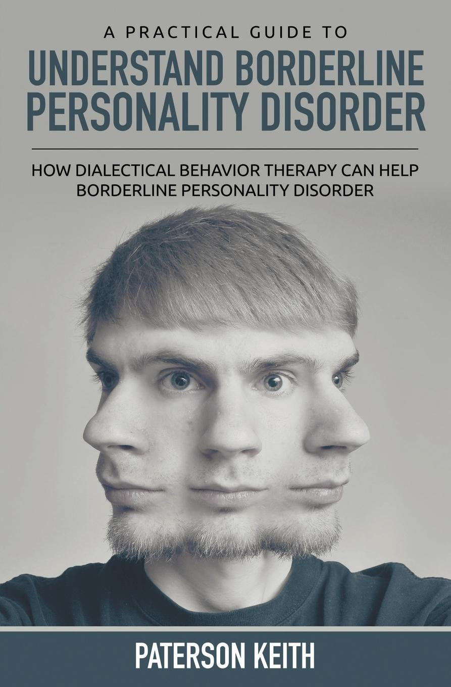 цена на Paterson Keith A Practical Guide to Understand Borderline Personality Disorder. How Dialectical Behavior Therapy Can Help Borderline Personality Disorder