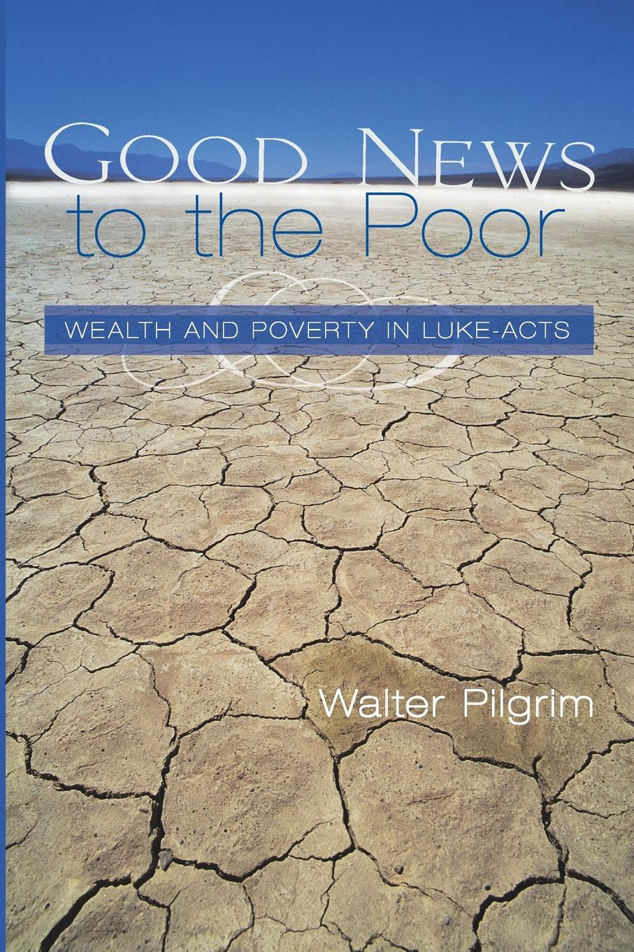 Walter E. Pilgrim Good News to the Poor. Wealth and Poverty in Luke-Acts