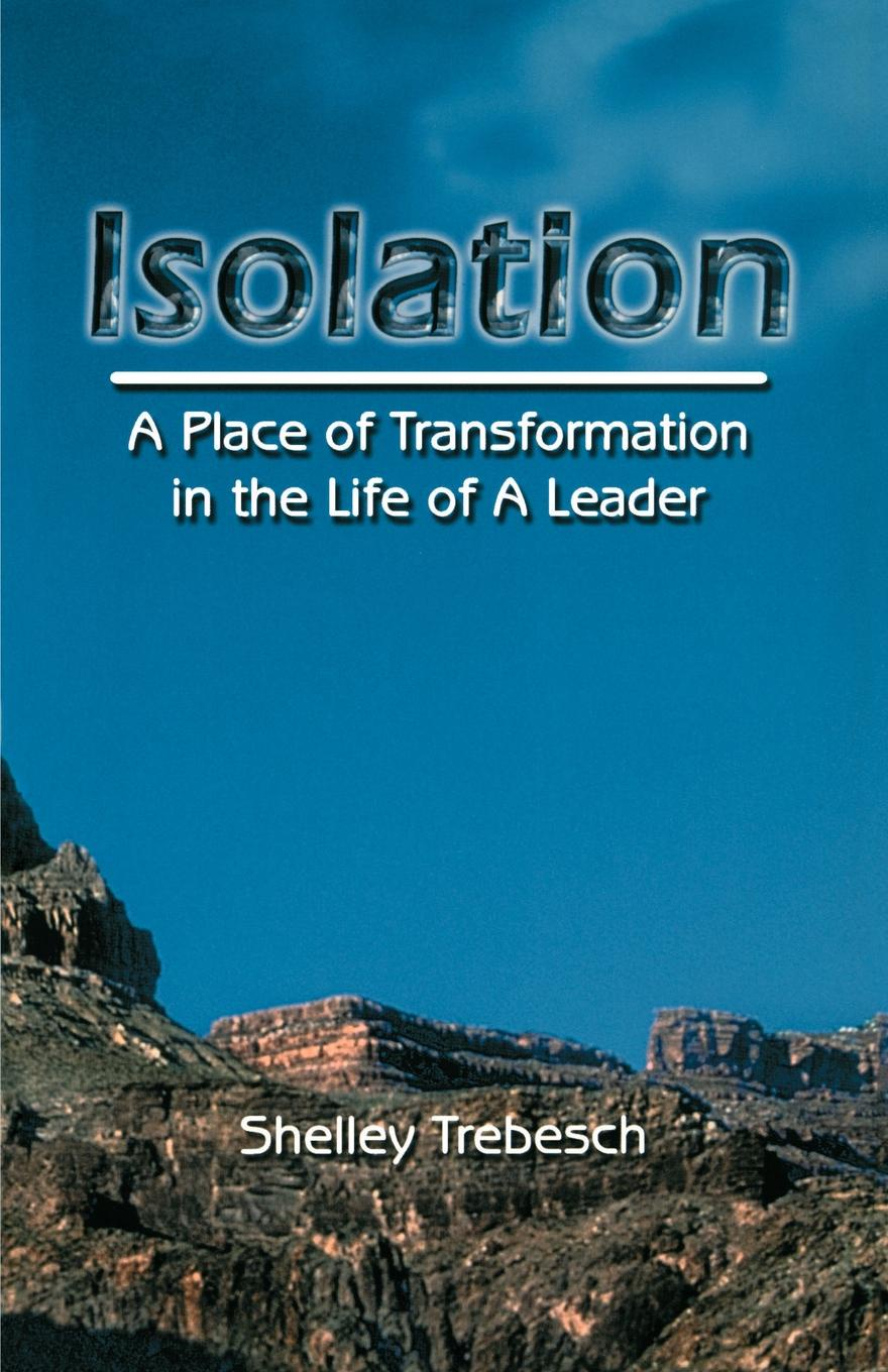 Dr Shelley G. Trebesch Isolation--A Place of Transformation In The Life of a Leader leaders