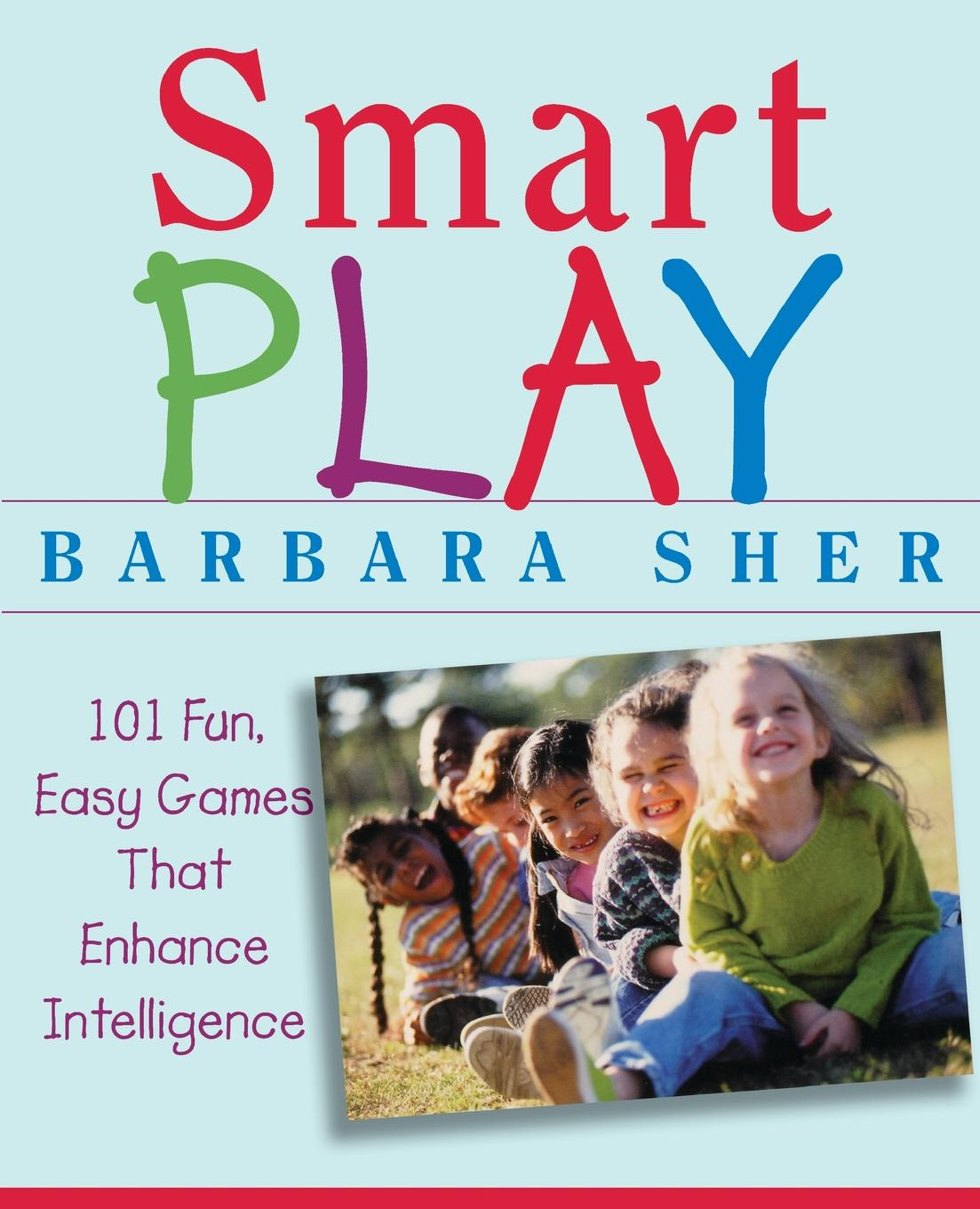 Barbara Sher Smart Play. 101 Fun, Easy Games That Enhance Intelligence