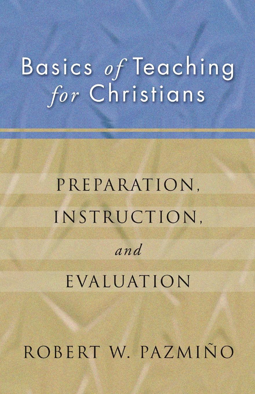 Robert W. Pazmiqo, Robert W. Pazmino Basics of Teaching for Christians. Preparation, Instruction, Evaluation preparation crop tee