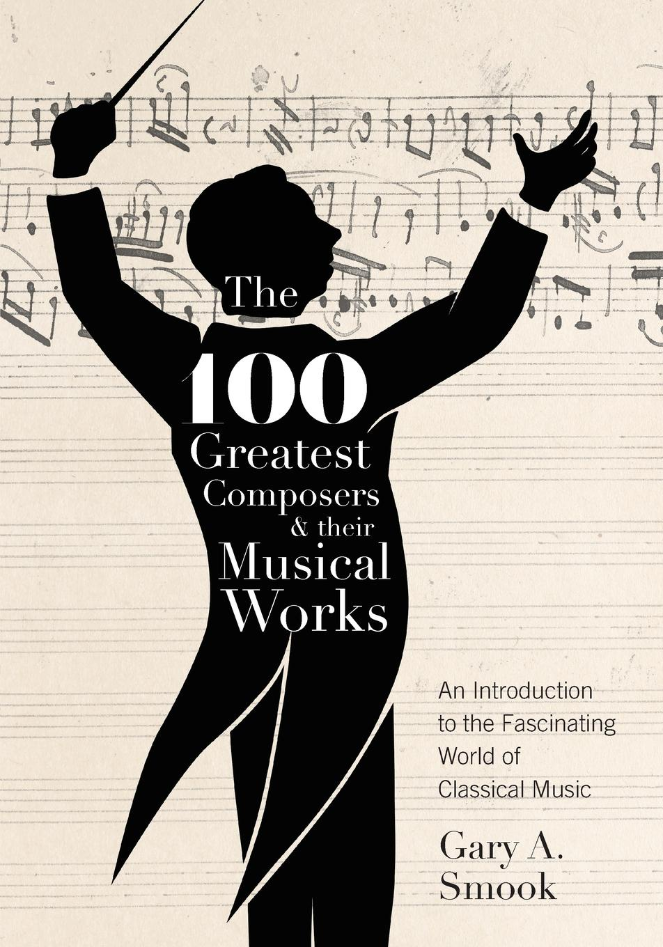 Gary A. Smook The 100 Greatest Composers and Their Musical Works. An Introduction to the Fascinating World of Classical Music