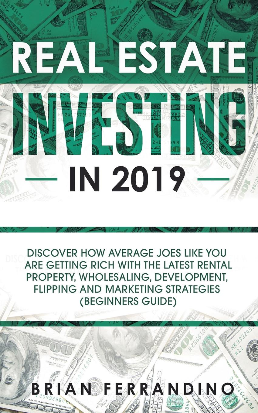 цены Brian Ferrandino Real Estate Investing in 2019. Discover How Average Joes Like You are Getting Rich with the Latest Rental Property, Wholesaling, Development, Flipping and Marketing Strategies (Beginners Guide)