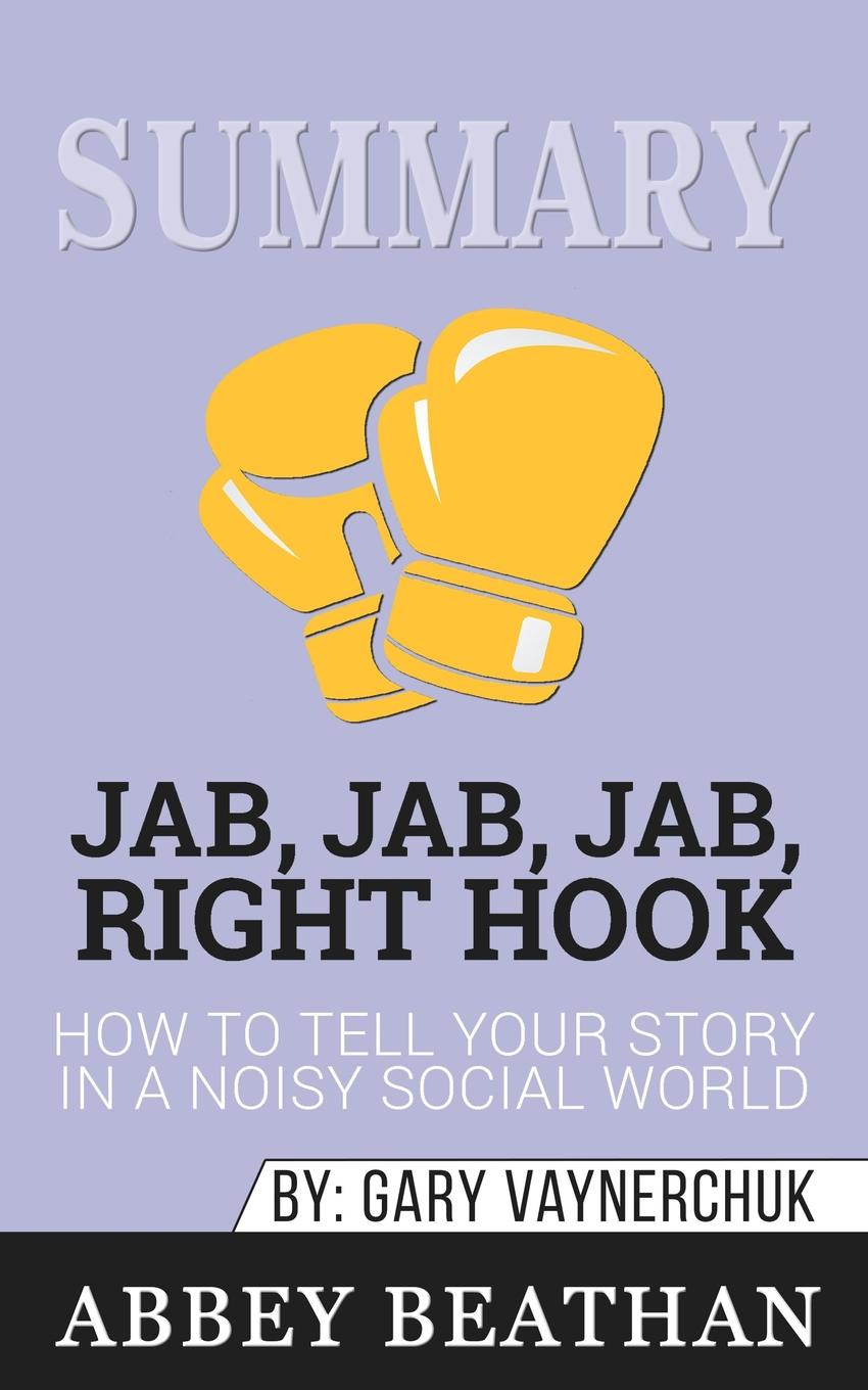 лучшая цена Abbey Beathan Summary of Jab, Jab, Jab, Right Hook. How to Tell Your Story in a Noisy Social World by Gary Vaynerchuk