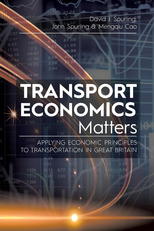 David J. Spurling, John Mengqiu Cao Transport Economics Matters. Applying Economic Principles to Transportation in Great Britain