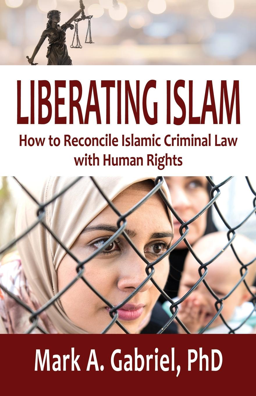 цены на PhD Mark A. Gabriel LIBERATING ISLAM. How to Reconcile Islamic Criminal Law with Human Rights  в интернет-магазинах