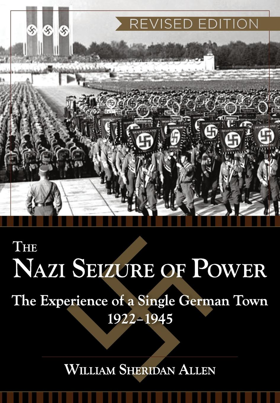 William Sheridan Allen The Nazi Seizure of Power. The Experience of a Single German Town, 1922-1945, Revised Edition the perfect nazi